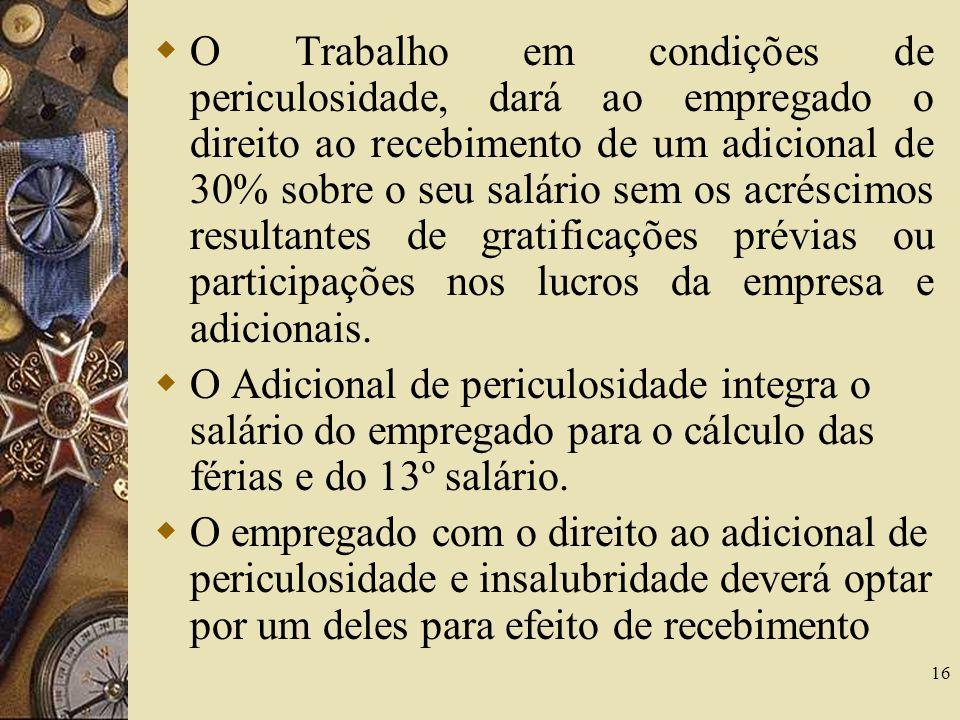 O Trabalho em condições de periculosidade, dará ao empregado o direito ao recebimento de um adicional de 30% sobre o seu salário sem os acréscimos resultantes de gratificações prévias ou participações nos lucros da empresa e adicionais.