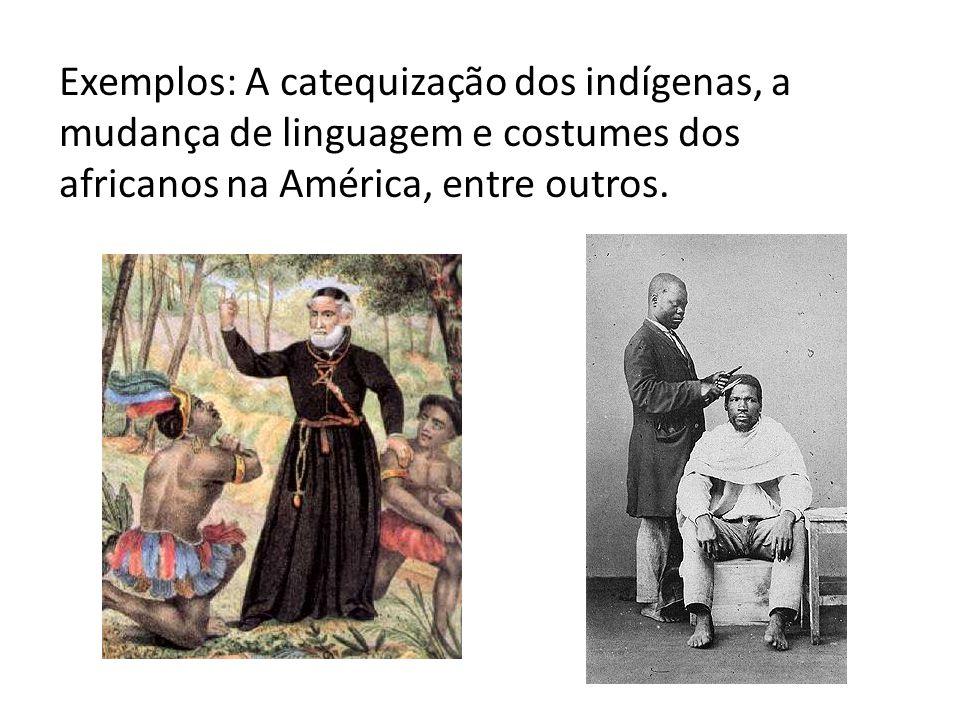 Exemplos: A catequização dos indígenas, a mudança de linguagem e costumes dos africanos na América, entre outros.
