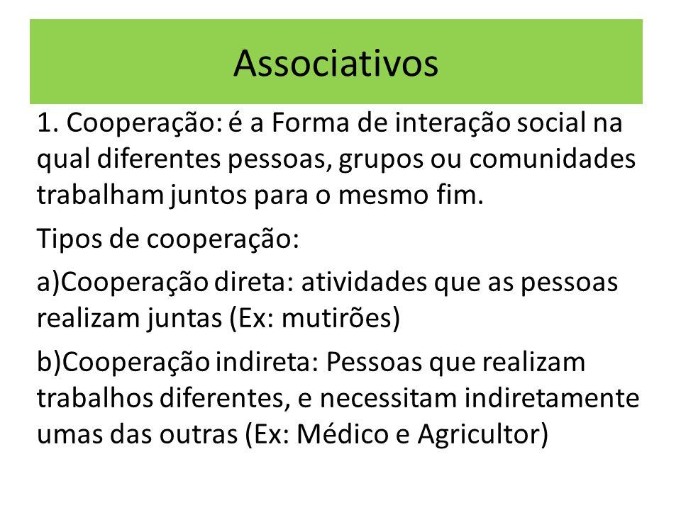 Associativos 1. Cooperação: é a Forma de interação social na qual diferentes pessoas, grupos ou comunidades trabalham juntos para o mesmo fim.