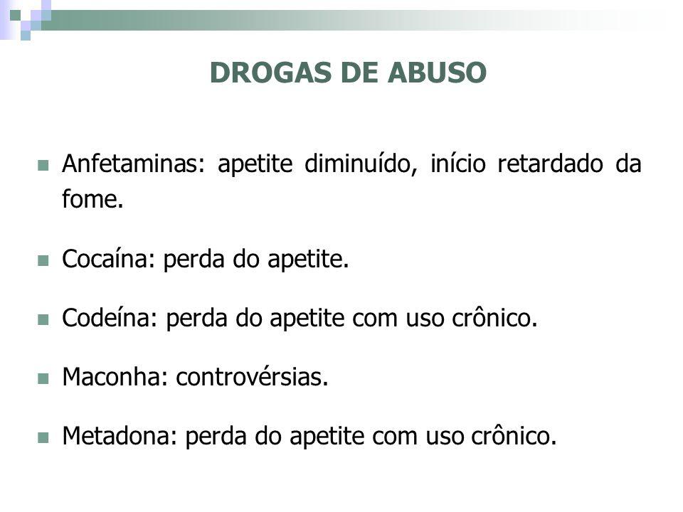 DROGAS DE ABUSO Anfetaminas: apetite diminuído, início retardado da fome. Cocaína: perda do apetite.