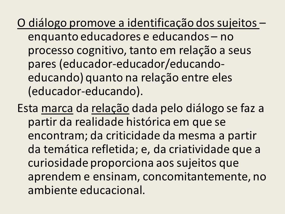 O diálogo promove a identificação dos sujeitos – enquanto educadores e educandos – no processo cognitivo, tanto em relação a seus pares (educador-educador/educando-educando) quanto na relação entre eles (educador-educando).