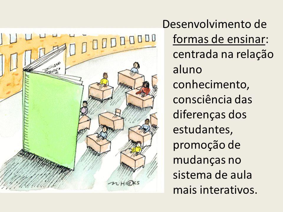 Desenvolvimento de formas de ensinar: centrada na relação aluno conhecimento, consciência das diferenças dos estudantes, promoção de mudanças no sistema de aula mais interativos.