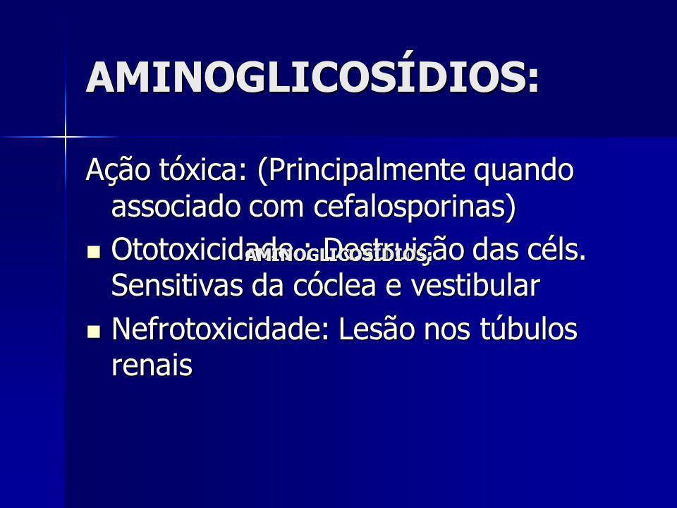 AMINOGLICOSÍDIOS: Ação tóxica: (Principalmente quando associado com cefalosporinas)