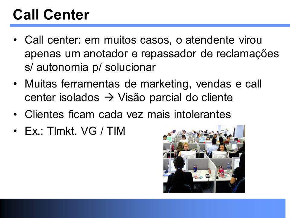 Call Center Call center: em muitos casos, o atendente virou apenas um anotador e repassador de reclamações s/ autonomia p/ solucionar.