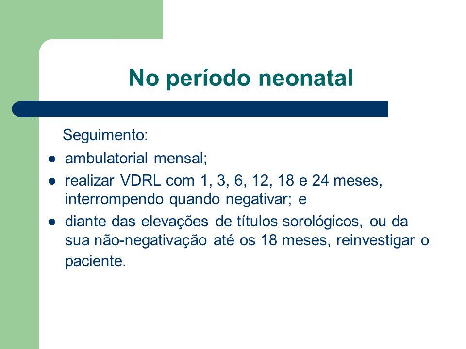 No período neonatal Seguimento: ambulatorial mensal;