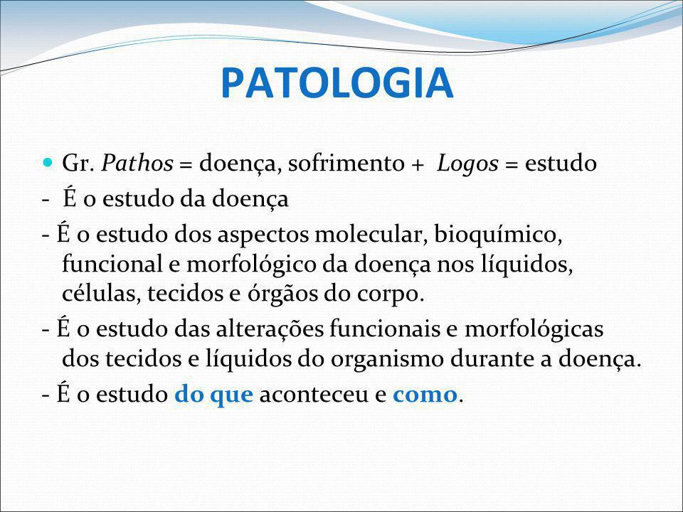 PATOLOGIA Gr. Pathos = doença, sofrimento + Logos = estudo