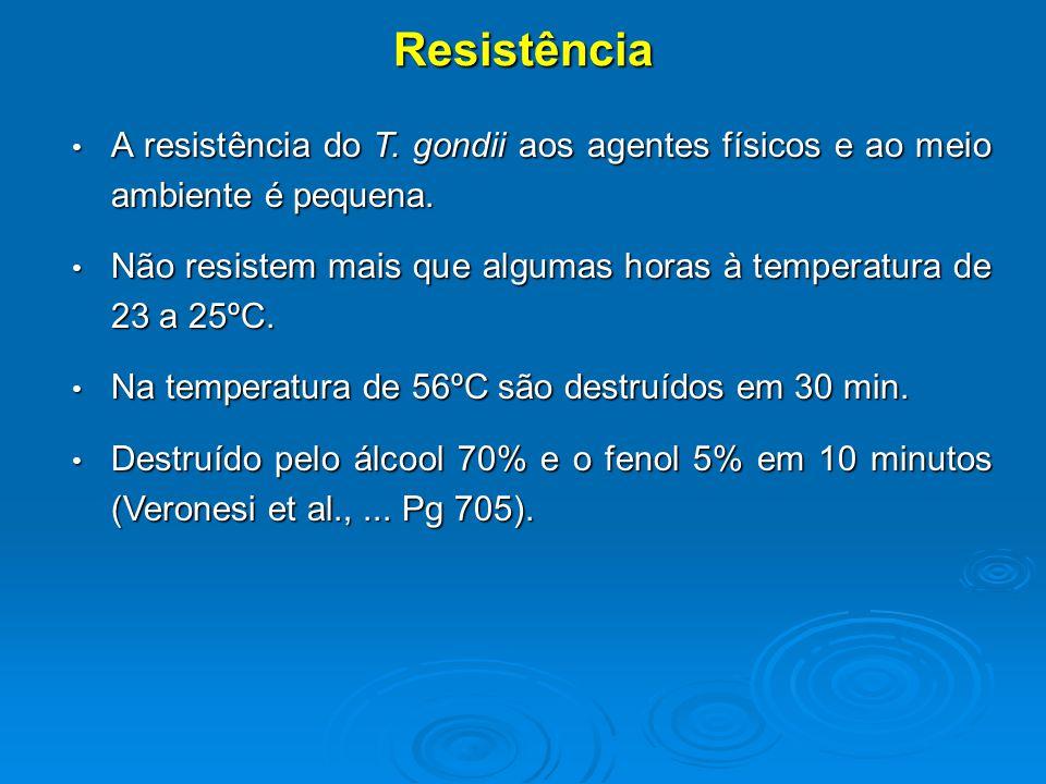 Resistência A resistência do T. gondii aos agentes físicos e ao meio ambiente é pequena.