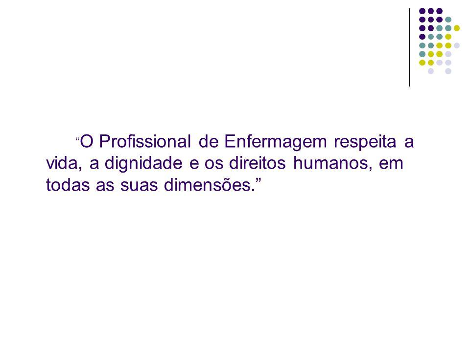O Profissional de Enfermagem respeita a vida, a dignidade e os direitos humanos, em todas as suas dimensões.