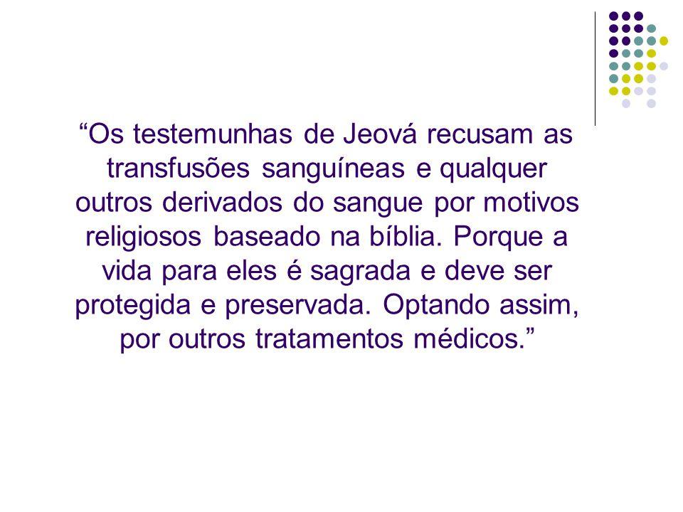 Os testemunhas de Jeová recusam as transfusões sanguíneas e qualquer outros derivados do sangue por motivos religiosos baseado na bíblia.