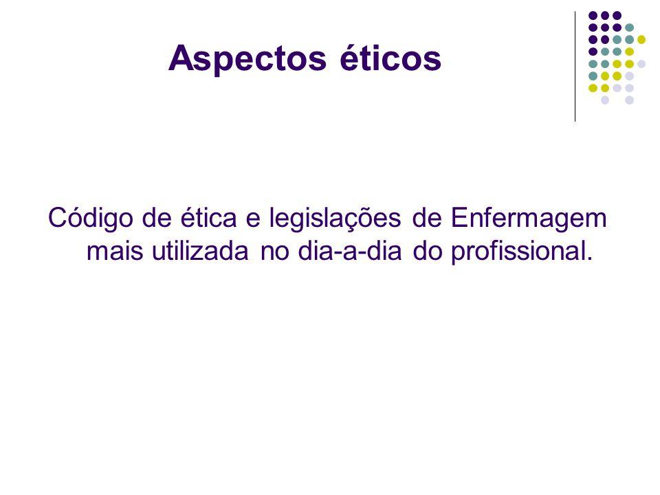 Aspectos éticos Código de ética e legislações de Enfermagem mais utilizada no dia-a-dia do profissional.
