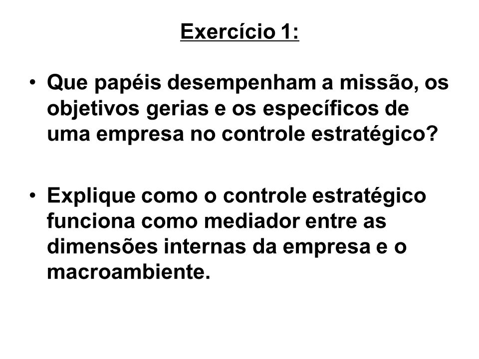 Exercício 1: Que papéis desempenham a missão, os objetivos gerias e os específicos de uma empresa no controle estratégico