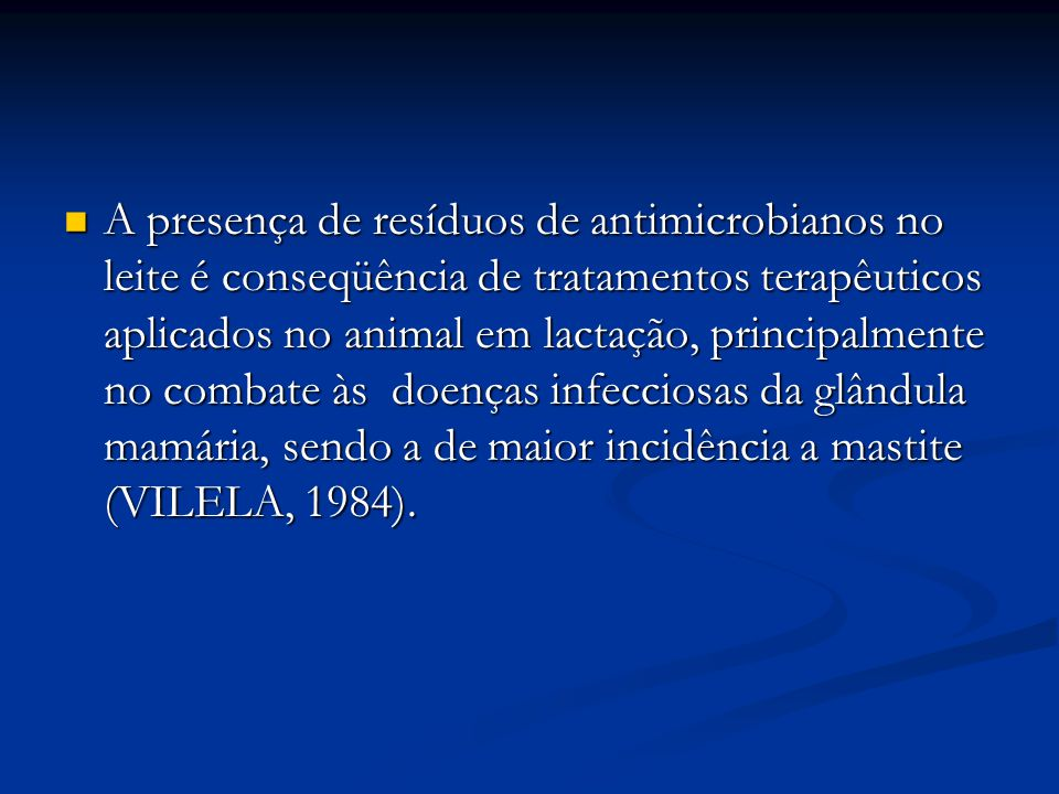 A presença de resíduos de antimicrobianos no leite é conseqüência de tratamentos terapêuticos aplicados no animal em lactação, principalmente no combate às doenças infecciosas da glândula mamária, sendo a de maior incidência a mastite (VILELA, 1984).