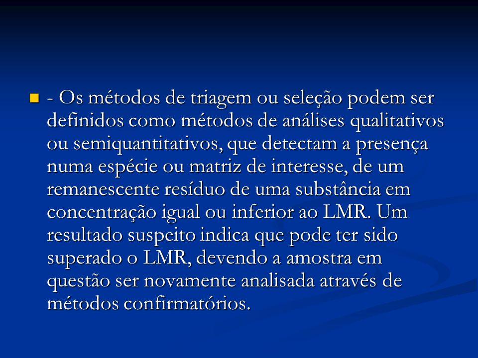 - Os métodos de triagem ou seleção podem ser definidos como métodos de análises qualitativos ou semiquantitativos, que detectam a presença numa espécie ou matriz de interesse, de um remanescente resíduo de uma substância em concentração igual ou inferior ao LMR.