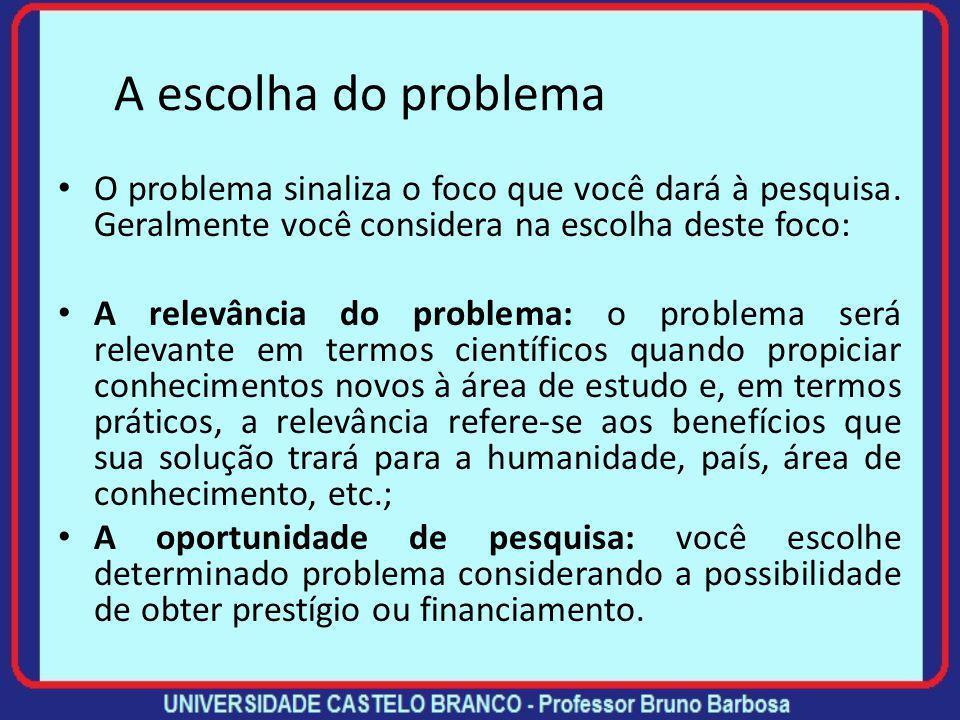 A escolha do problema O problema sinaliza o foco que você dará à pesquisa. Geralmente você considera na escolha deste foco: