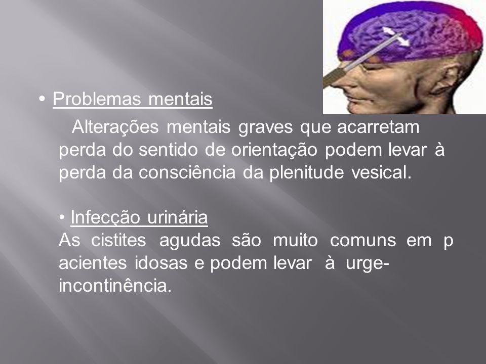 • Problemas mentais Alterações mentais graves que acarretam perda do sentido de orientação podem levar à perda da consciência da plenitude vesical.