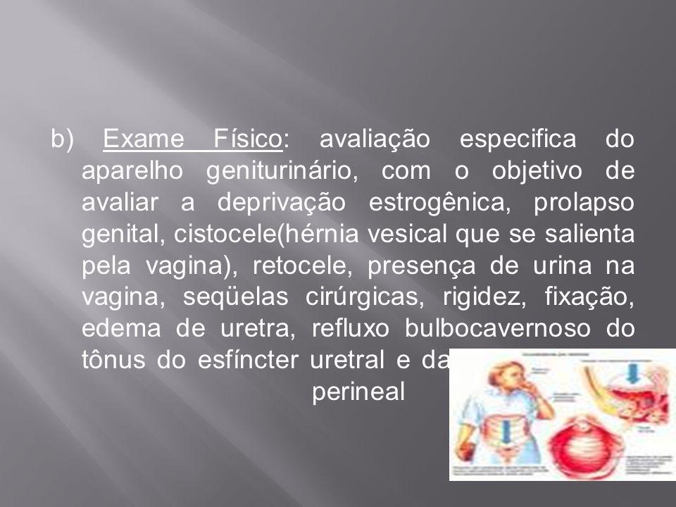 b) Exame Físico: avaliação especifica do aparelho geniturinário, com o objetivo de avaliar a deprivação estrogênica, prolapso genital, cistocele(hérnia vesical que se salienta pela vagina), retocele, presença de urina na vagina, seqüelas cirúrgicas, rigidez, fixação, edema de uretra, refluxo bulbocavernoso do tônus do esfíncter uretral e da suscetibilidade perineal