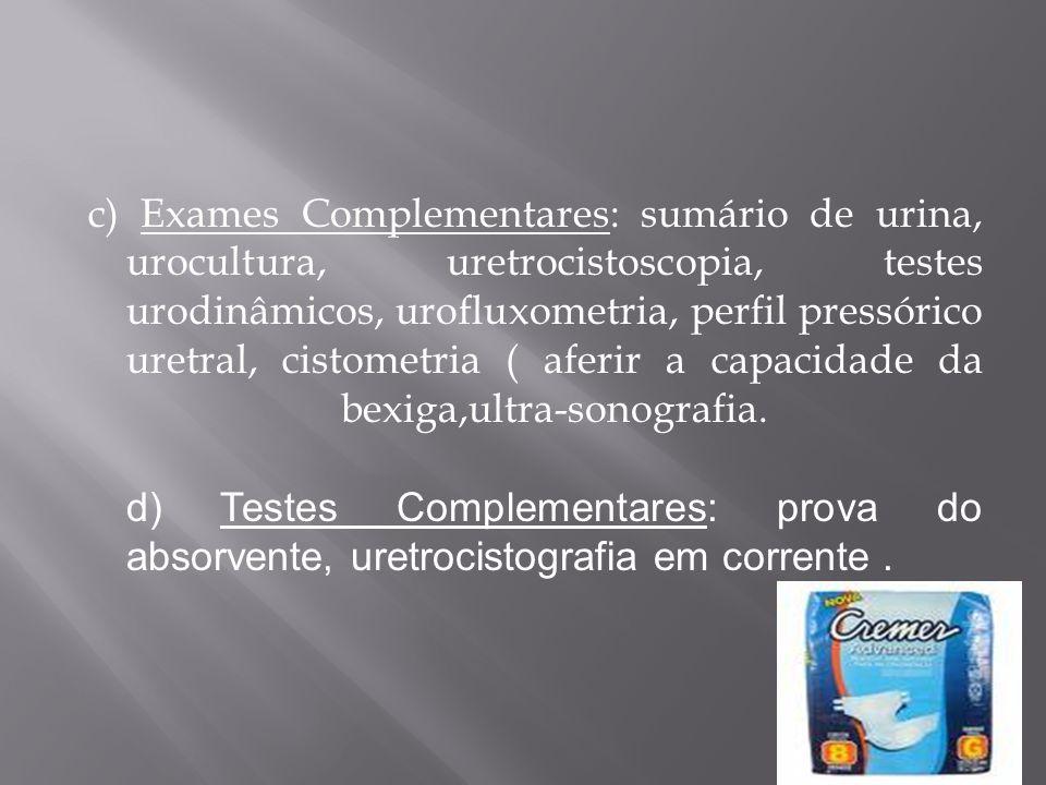 c) Exames Complementares: sumário de urina, urocultura, uretrocistoscopia, testes urodinâmicos, urofluxometria, perfil pressórico uretral, cistometria ( aferir a capacidade da bexiga,ultra-sonografia.