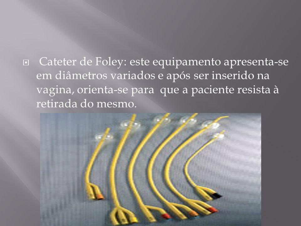 Cateter de Foley: este equipamento apresenta-se em diâmetros variados e após ser inserido na vagina, orienta-se para que a paciente resista à retirada do mesmo.