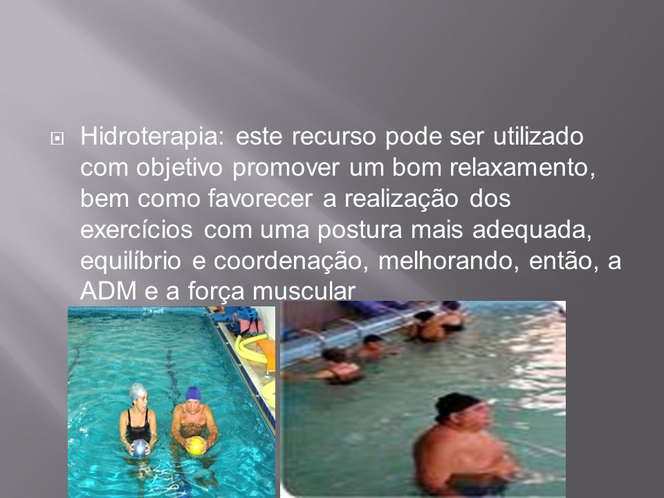 Hidroterapia: este recurso pode ser utilizado com objetivo promover um bom relaxamento, bem como favorecer a realização dos exercícios com uma postura mais adequada, equilíbrio e coordenação, melhorando, então, a ADM e a força muscular