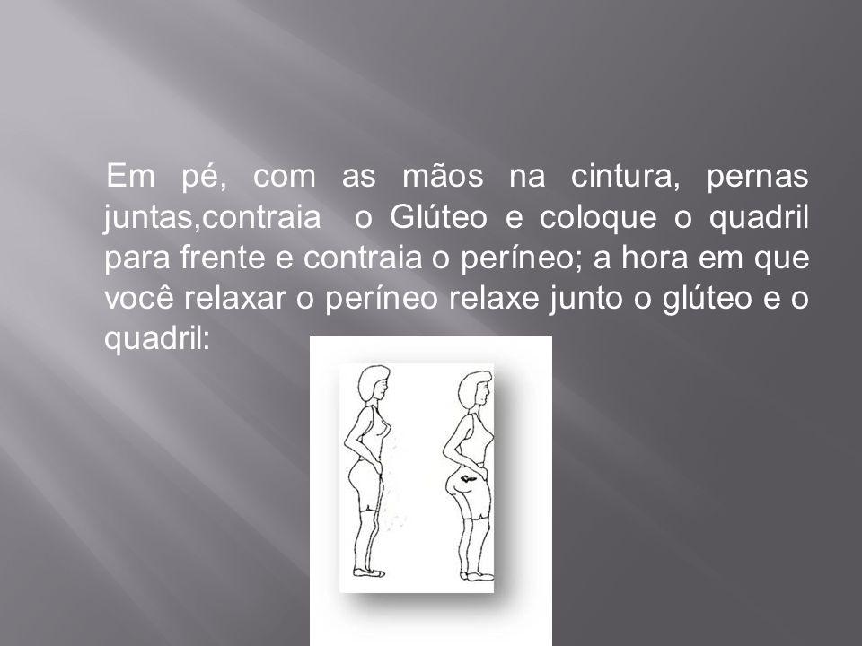 Em pé, com as mãos na cintura, pernas juntas,contraia o Glúteo e coloque o quadril para frente e contraia o períneo; a hora em que você relaxar o períneo relaxe junto o glúteo e o quadril: