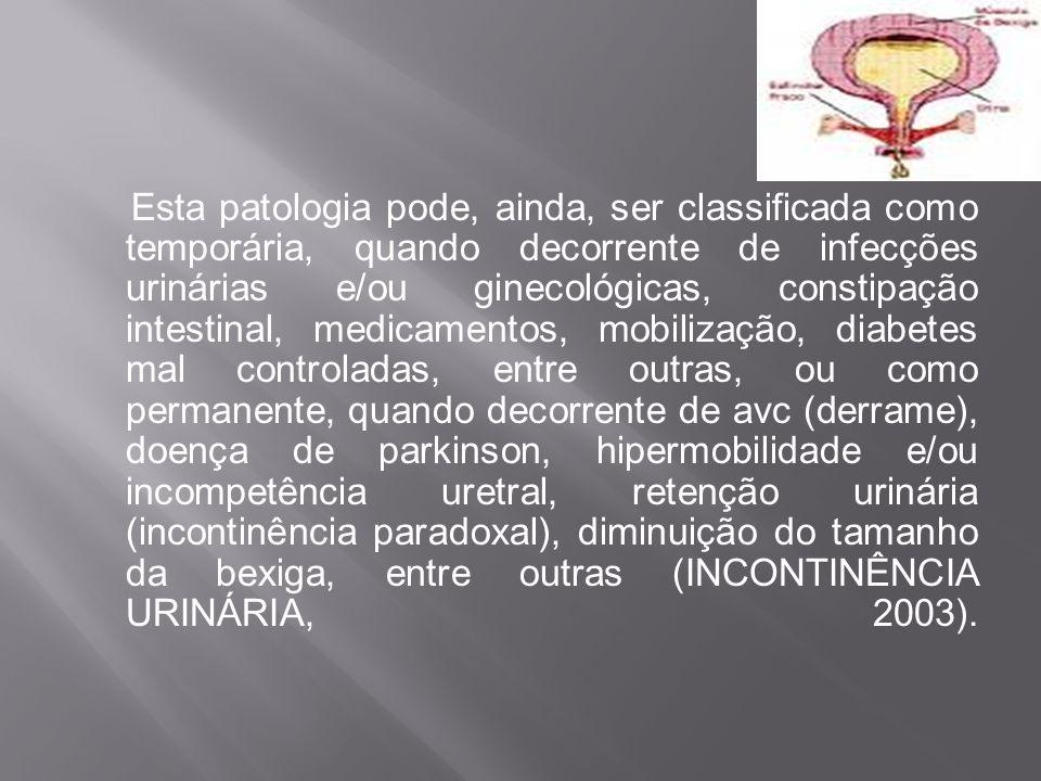 Esta patologia pode, ainda, ser classificada como temporária, quando decorrente de infecções urinárias e/ou ginecológicas, constipação intestinal, medicamentos, mobilização, diabetes mal controladas, entre outras, ou como permanente, quando decorrente de avc (derrame), doença de parkinson, hipermobilidade e/ou incompetência uretral, retenção urinária (incontinência paradoxal), diminuição do tamanho da bexiga, entre outras (INCONTINÊNCIA URINÁRIA, 2003).