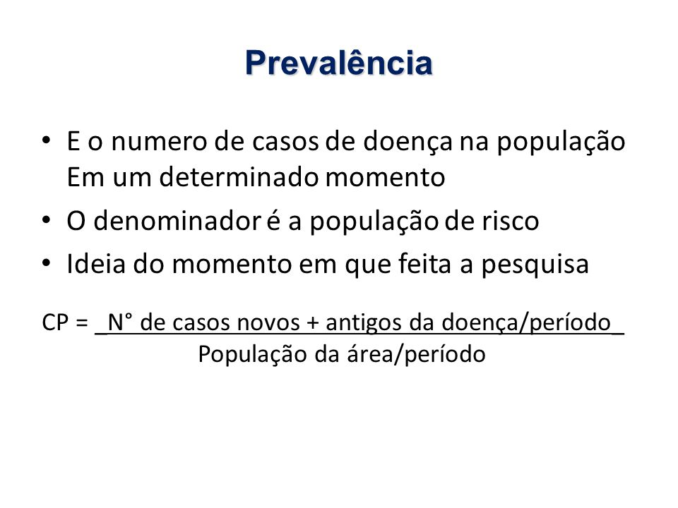 Prevalência E o numero de casos de doença na população Em um determinado momento. O denominador é a população de risco.