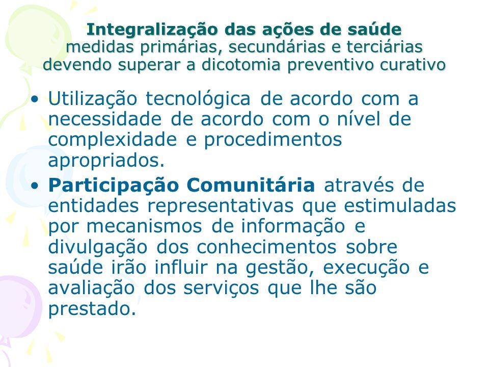Integralização das ações de saúde medidas primárias, secundárias e terciárias devendo superar a dicotomia preventivo curativo