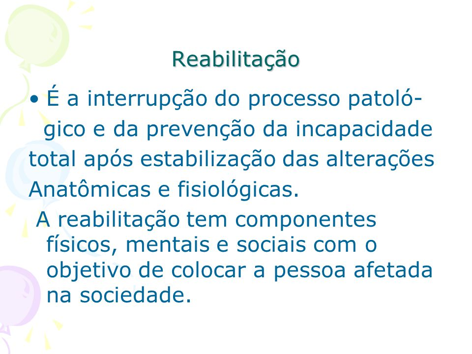 Reabilitação É a interrupção do processo patoló- gico e da prevenção da incapacidade. total após estabilização das alterações.