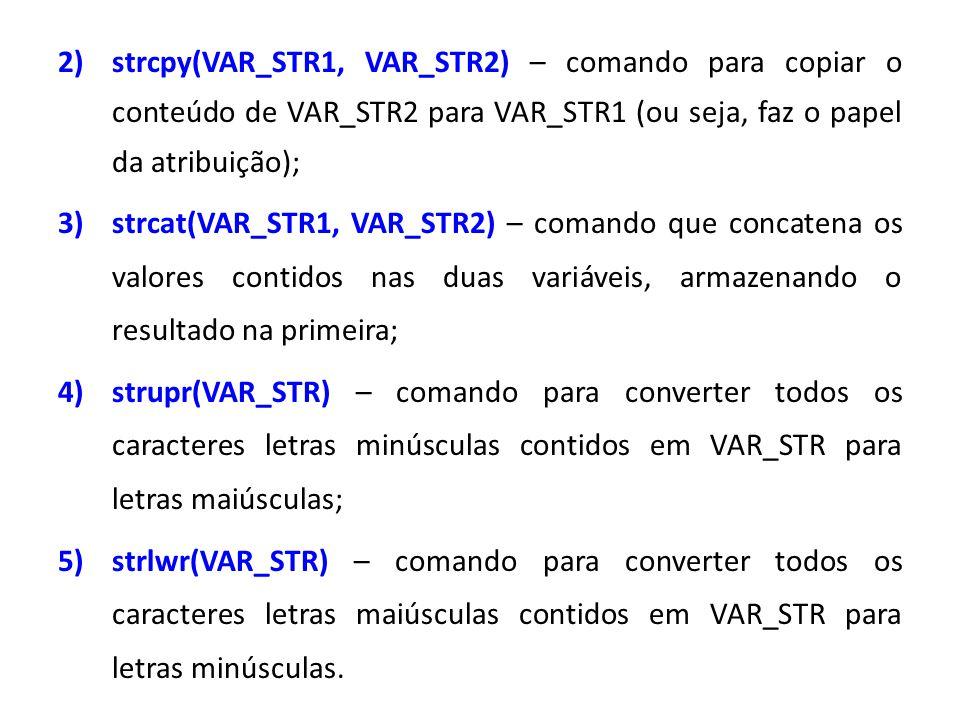 strcpy(VAR_STR1, VAR_STR2) – comando para copiar o conteúdo de VAR_STR2 para VAR_STR1 (ou seja, faz o papel da atribuição);