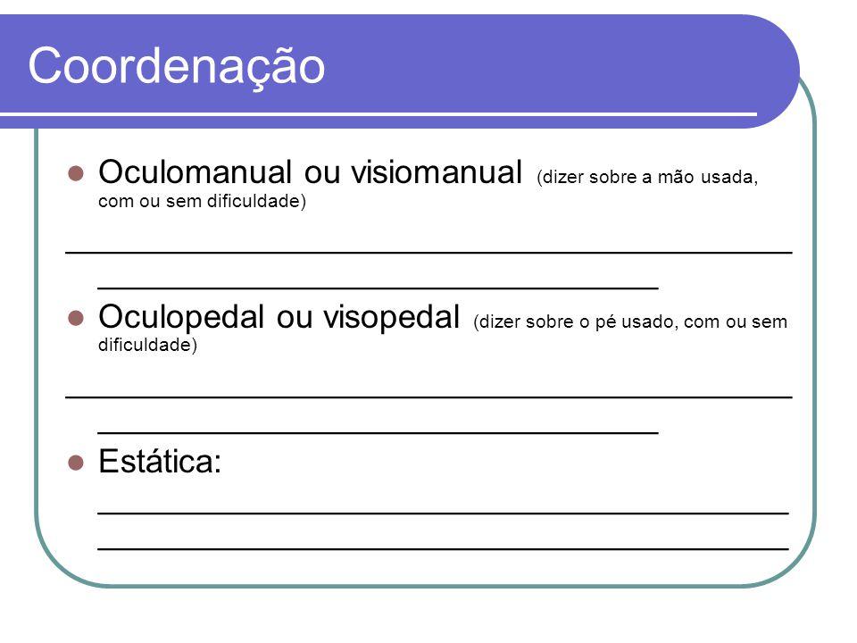 Coordenação Oculomanual ou visiomanual (dizer sobre a mão usada, com ou sem dificuldade)