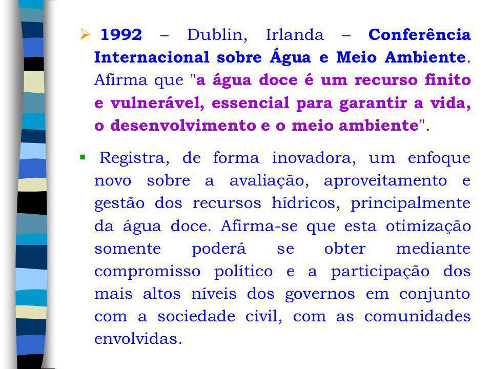 1992 – Dublin, Irlanda – Conferência Internacional sobre Água e Meio Ambiente. Afirma que a água doce é um recurso finito e vulnerável, essencial para garantir a vida, o desenvolvimento e o meio ambiente .