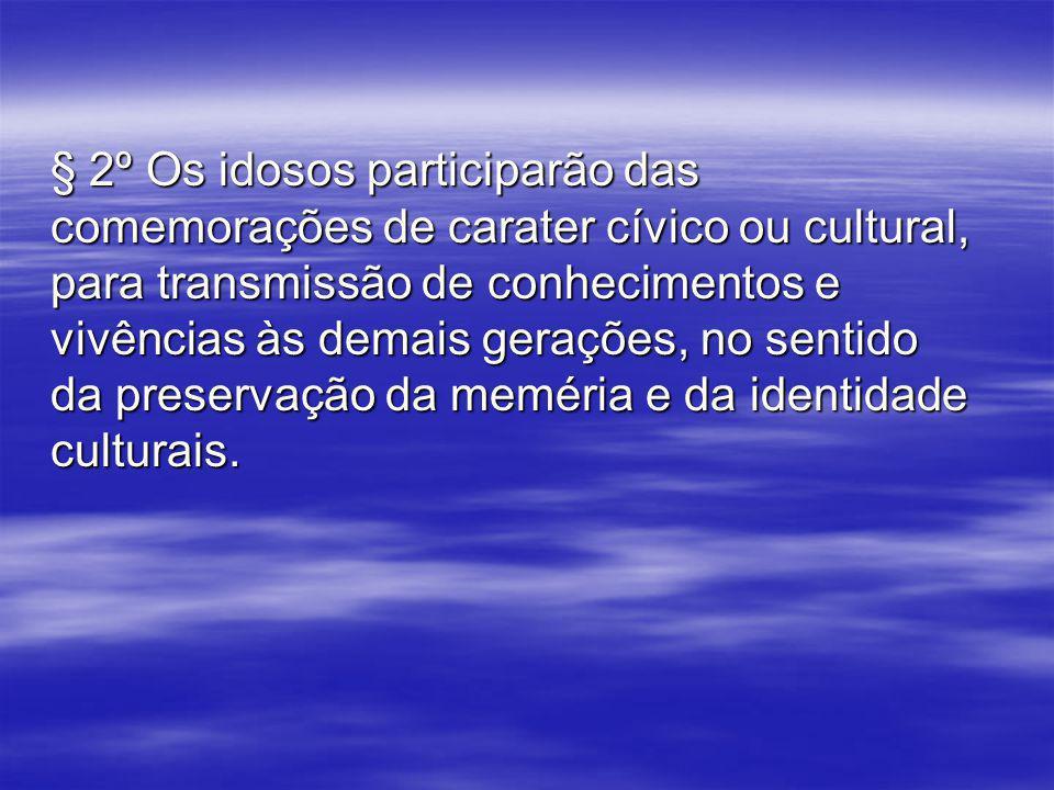 § 2º Os idosos participarão das comemorações de carater cívico ou cultural, para transmissão de conhecimentos e vivências às demais gerações, no sentido da preservação da meméria e da identidade culturais.