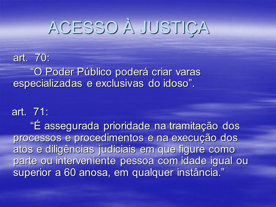 ACESSO À JUSTIÇA art. 70: O Poder Público poderá criar varas especializadas e exclusivas do idoso .