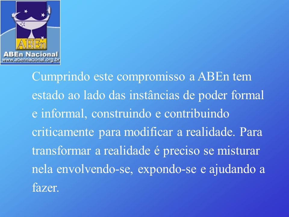 Cumprindo este compromisso a ABEn tem estado ao lado das instâncias de poder formal e informal, construindo e contribuindo criticamente para modificar a realidade.