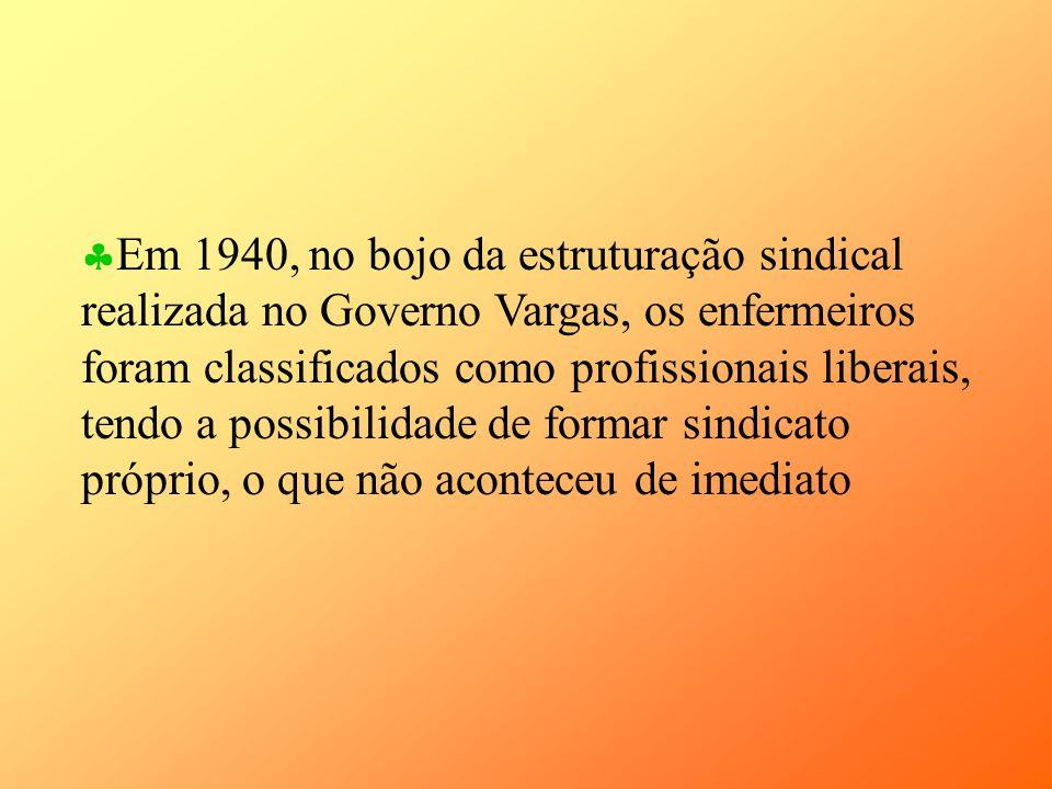 Em 1940, no bojo da estruturação sindical realizada no Governo Vargas, os enfermeiros foram classificados como profissionais liberais, tendo a possibilidade de formar sindicato próprio, o que não aconteceu de imediato