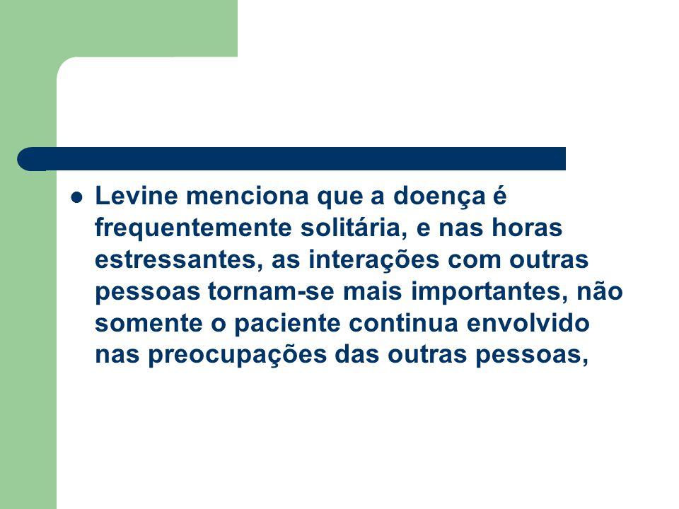 Levine menciona que a doença é frequentemente solitária, e nas horas estressantes, as interações com outras pessoas tornam-se mais importantes, não somente o paciente continua envolvido nas preocupações das outras pessoas,