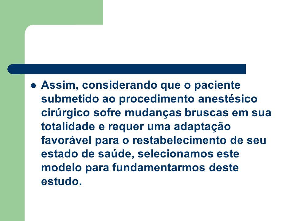 Assim, considerando que o paciente submetido ao procedimento anestésico cirúrgico sofre mudanças bruscas em sua totalidade e requer uma adaptação favorável para o restabelecimento de seu estado de saúde, selecionamos este modelo para fundamentarmos deste estudo.