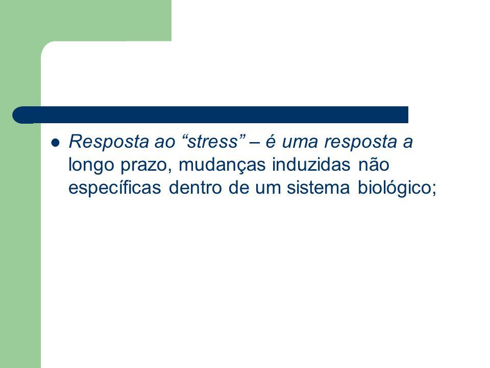 Resposta ao stress – é uma resposta a longo prazo, mudanças induzidas não específicas dentro de um sistema biológico;