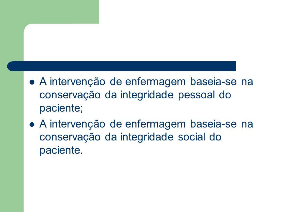 A intervenção de enfermagem baseia-se na conservação da integridade pessoal do paciente;