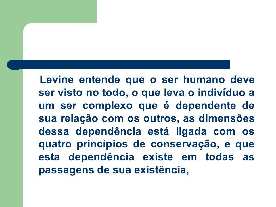 Levine entende que o ser humano deve ser visto no todo, o que leva o indivíduo a um ser complexo que é dependente de sua relação com os outros, as dimensões dessa dependência está ligada com os quatro princípios de conservação, e que esta dependência existe em todas as passagens de sua existência,