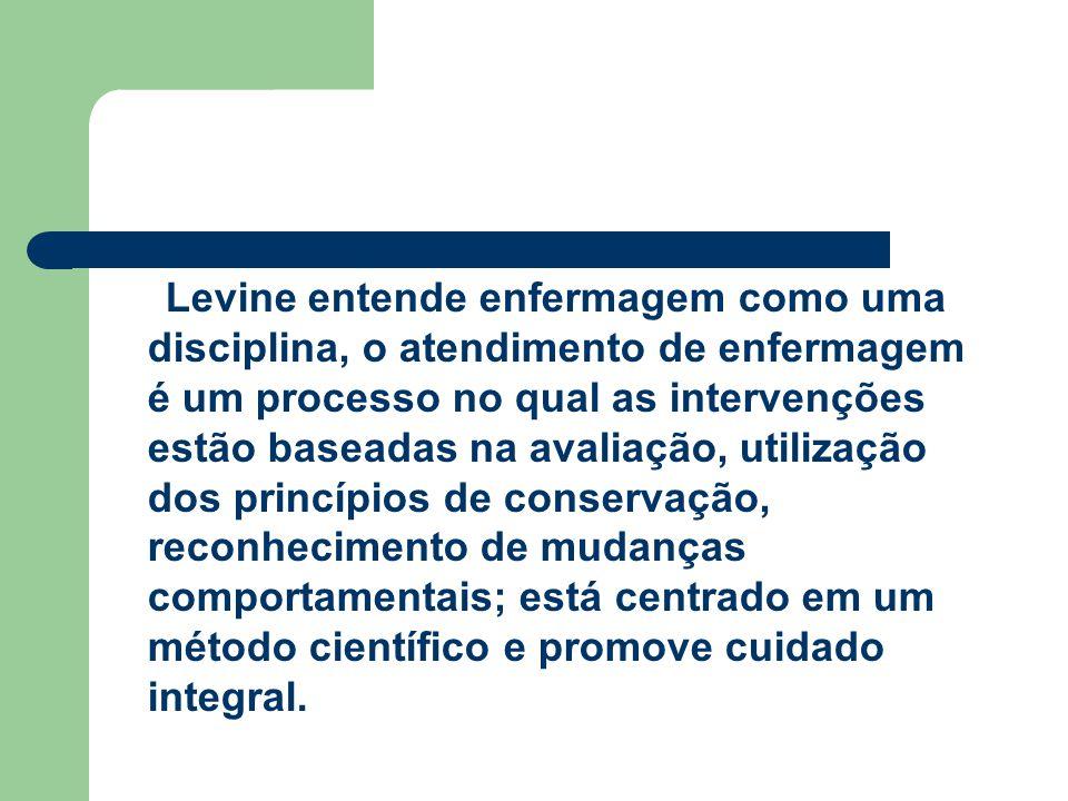 Levine entende enfermagem como uma disciplina, o atendimento de enfermagem é um processo no qual as intervenções estão baseadas na avaliação, utilização dos princípios de conservação, reconhecimento de mudanças comportamentais; está centrado em um método científico e promove cuidado integral.