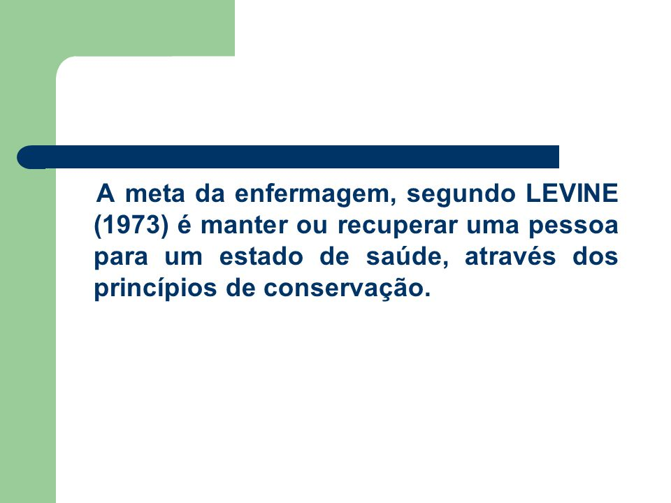 A meta da enfermagem, segundo LEVINE (1973) é manter ou recuperar uma pessoa para um estado de saúde, através dos princípios de conservação.