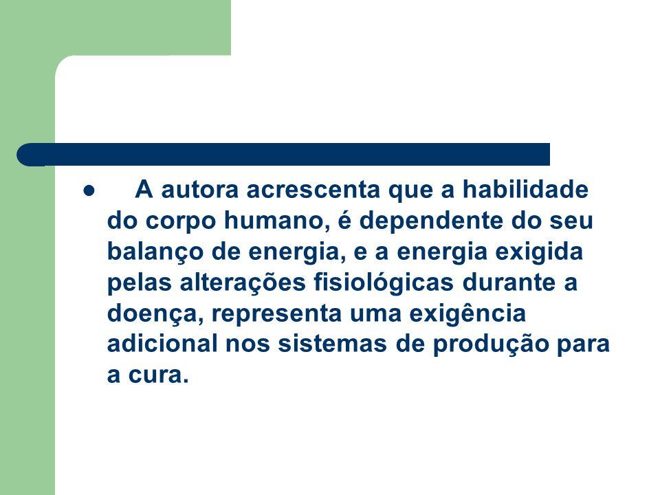 A autora acrescenta que a habilidade do corpo humano, é dependente do seu balanço de energia, e a energia exigida pelas alterações fisiológicas durante a doença, representa uma exigência adicional nos sistemas de produção para a cura.