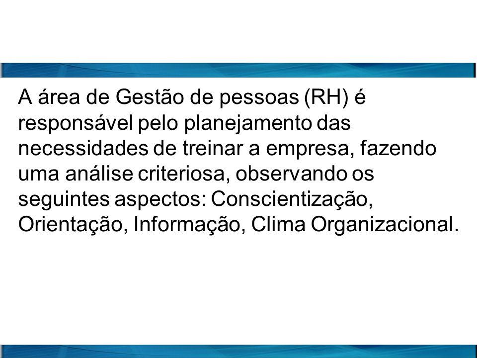 A área de Gestão de pessoas (RH) é responsável pelo planejamento das necessidades de treinar a empresa, fazendo uma análise criteriosa, observando os seguintes aspectos: Conscientização, Orientação, Informação, Clima Organizacional.
