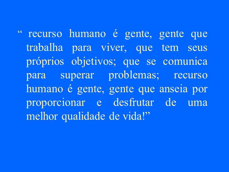 recurso humano é gente, gente que trabalha para viver, que tem seus próprios objetivos; que se comunica para superar problemas; recurso humano é gente, gente que anseia por proporcionar e desfrutar de uma melhor qualidade de vida!