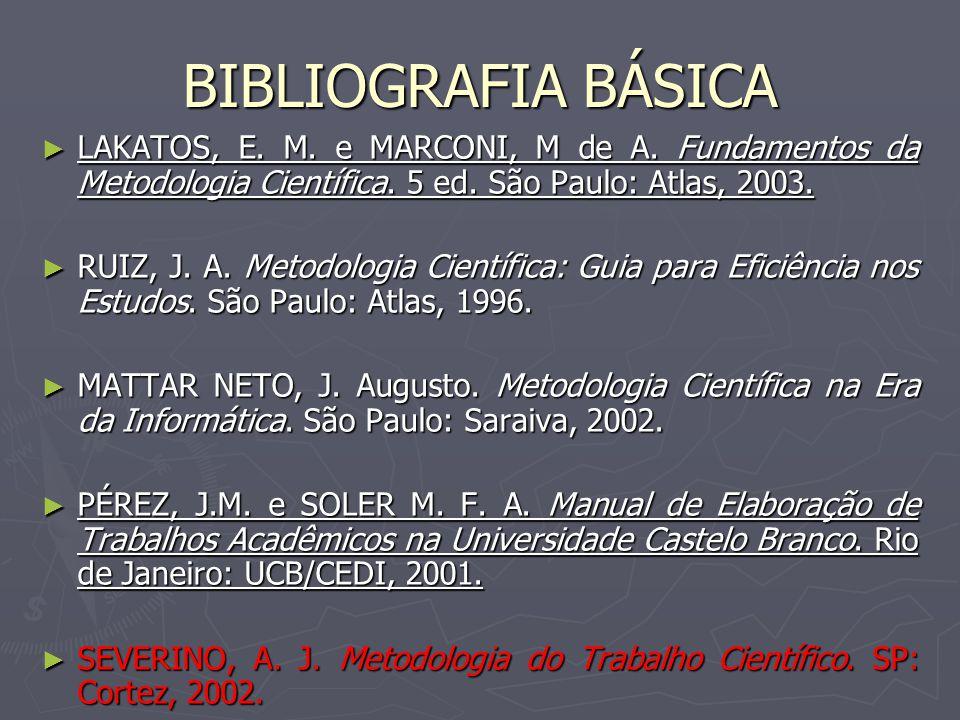 BIBLIOGRAFIA BÁSICA LAKATOS, E. M. e MARCONI, M de A. Fundamentos da Metodologia Científica. 5 ed. São Paulo: Atlas, 2003.