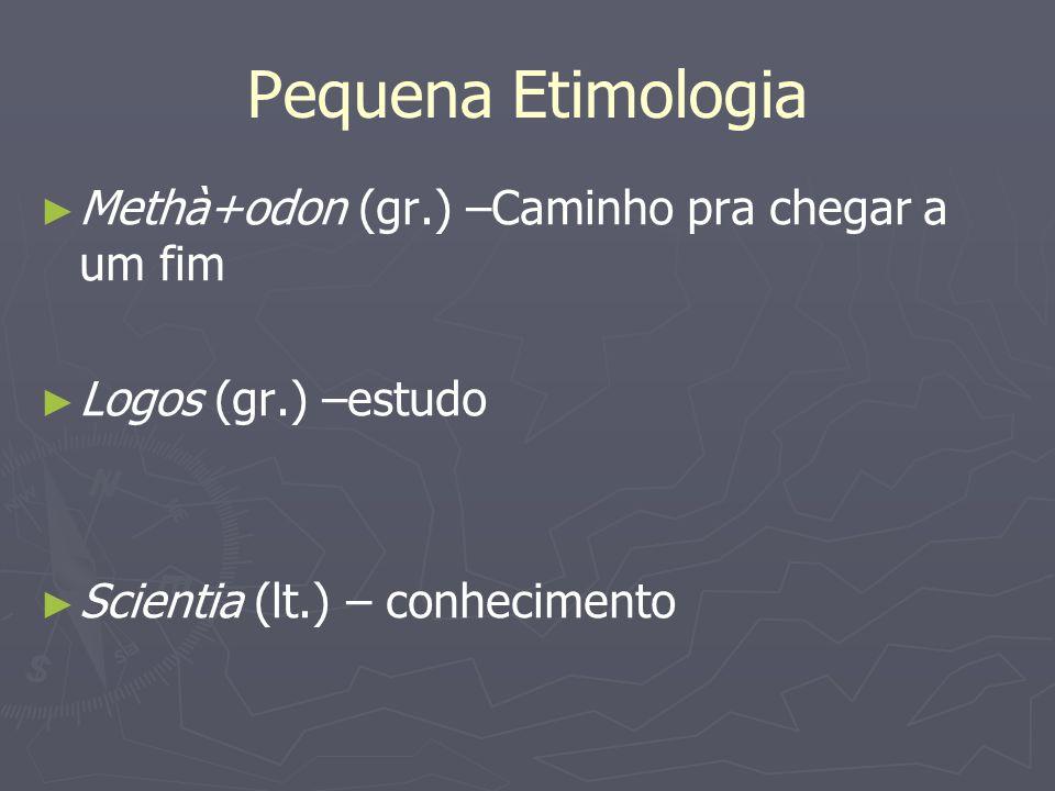Pequena Etimologia Methà+odon (gr.) –Caminho pra chegar a um fim