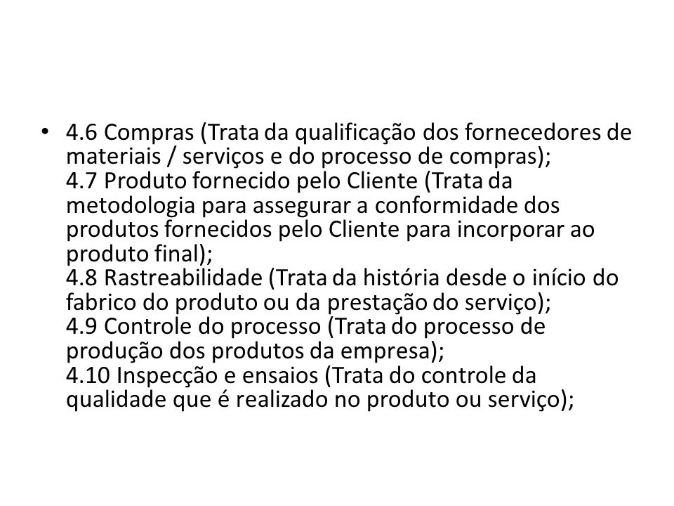 4.6 Compras (Trata da qualificação dos fornecedores de materiais / serviços e do processo de compras); 4.7 Produto fornecido pelo Cliente (Trata da metodologia para assegurar a conformidade dos produtos fornecidos pelo Cliente para incorporar ao produto final); 4.8 Rastreabilidade (Trata da história desde o início do fabrico do produto ou da prestação do serviço); 4.9 Controle do processo (Trata do processo de produção dos produtos da empresa); 4.10 Inspecção e ensaios (Trata do controle da qualidade que é realizado no produto ou serviço);