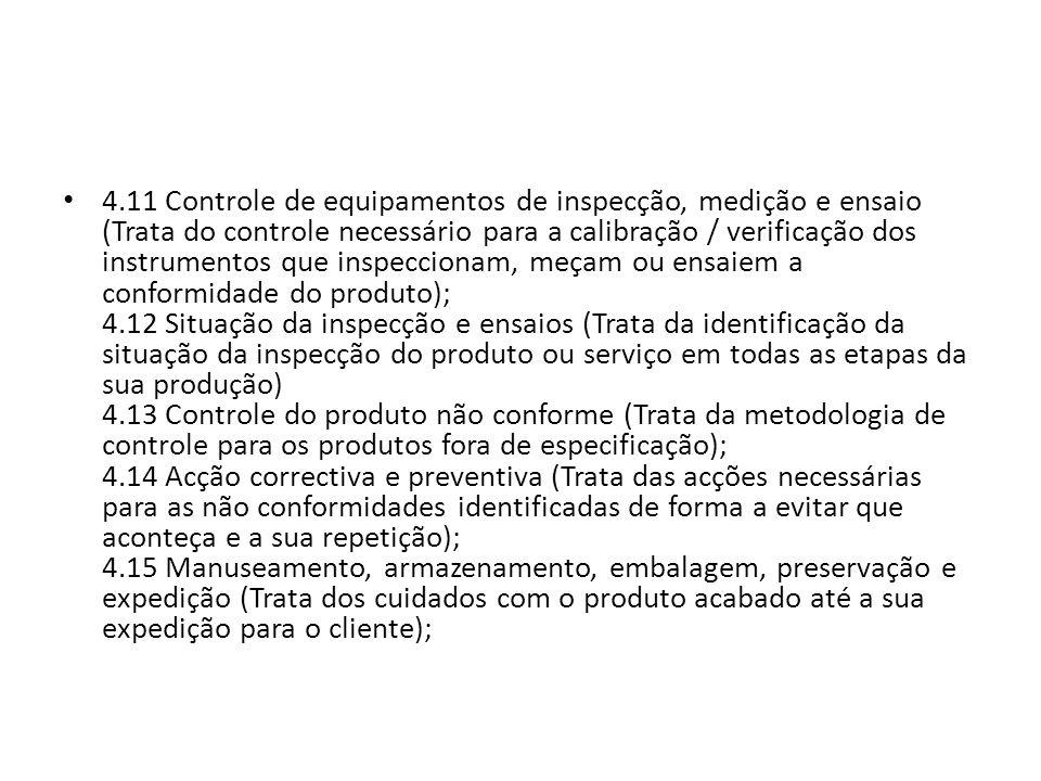 4.11 Controle de equipamentos de inspecção, medição e ensaio (Trata do controle necessário para a calibração / verificação dos instrumentos que inspeccionam, meçam ou ensaiem a conformidade do produto); 4.12 Situação da inspecção e ensaios (Trata da identificação da situação da inspecção do produto ou serviço em todas as etapas da sua produção) 4.13 Controle do produto não conforme (Trata da metodologia de controle para os produtos fora de especificação); 4.14 Acção correctiva e preventiva (Trata das acções necessárias para as não conformidades identificadas de forma a evitar que aconteça e a sua repetição); 4.15 Manuseamento, armazenamento, embalagem, preservação e expedição (Trata dos cuidados com o produto acabado até a sua expedição para o cliente);
