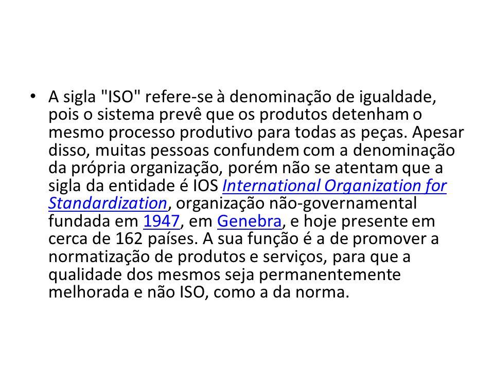 A sigla ISO refere-se à denominação de igualdade, pois o sistema prevê que os produtos detenham o mesmo processo produtivo para todas as peças.